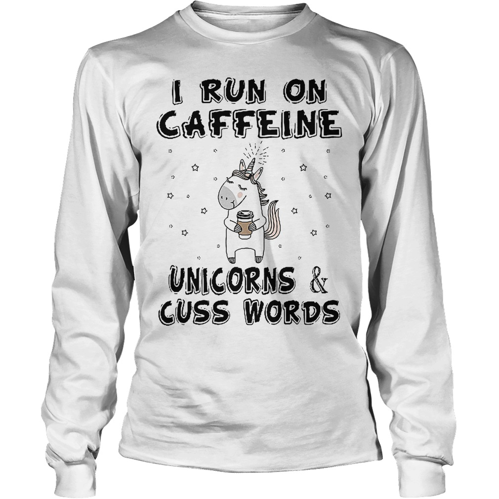 I Run On Caffeine Unicorns And Cuss Words Longsleeve