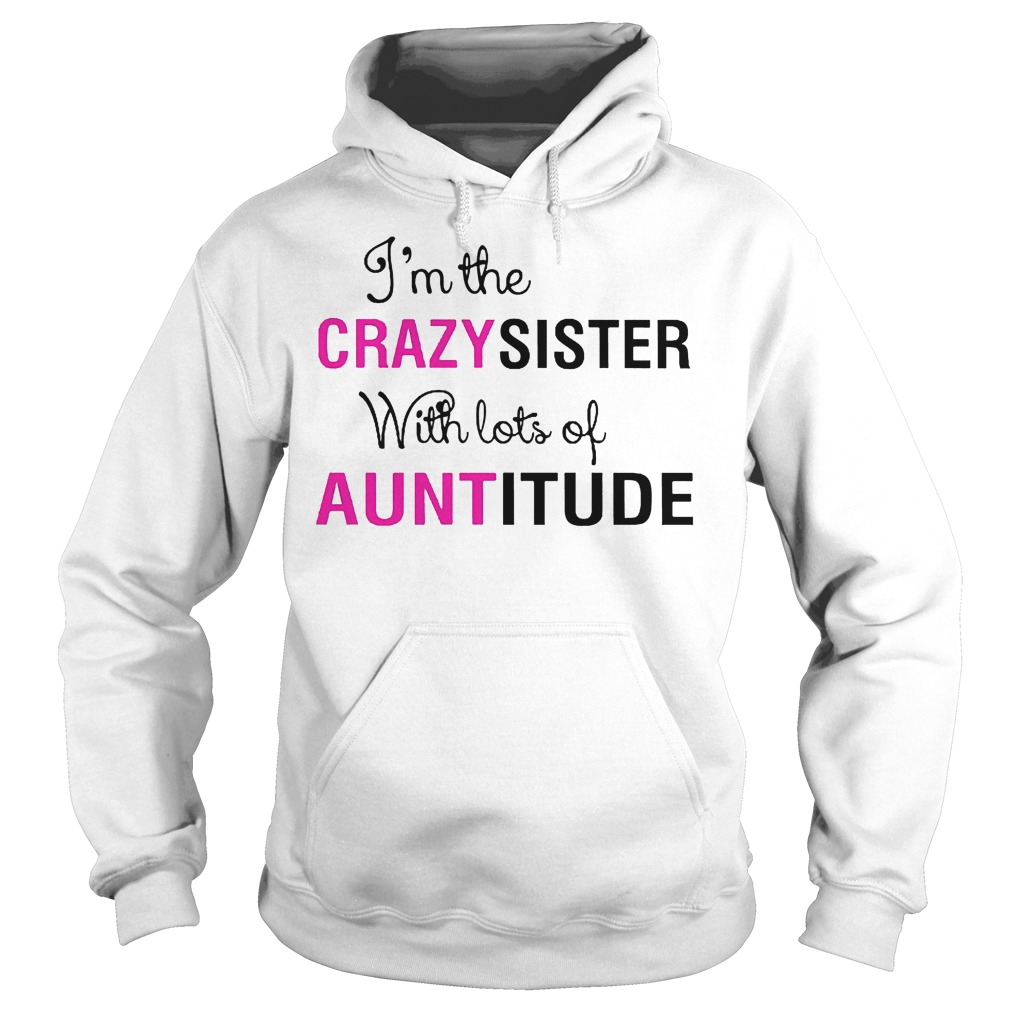 I'm The Crazy Sister With Lots Of Auntitude Hoodie
