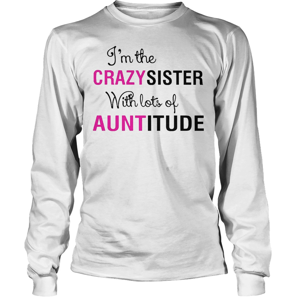 I'm The Crazy Sister With Lots Of Auntitude Longsleeve