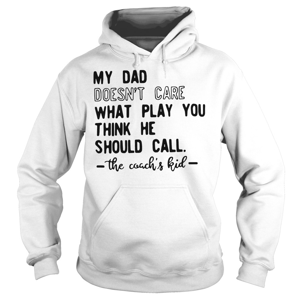 My Dad Doesn't Care What Play You Think He Should Call The Coachs Kid Hoodie