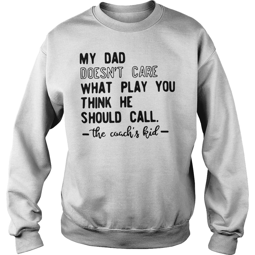 My Dad Doesn't Care What Play You Think He Should Call The Coachs Kid Sweater