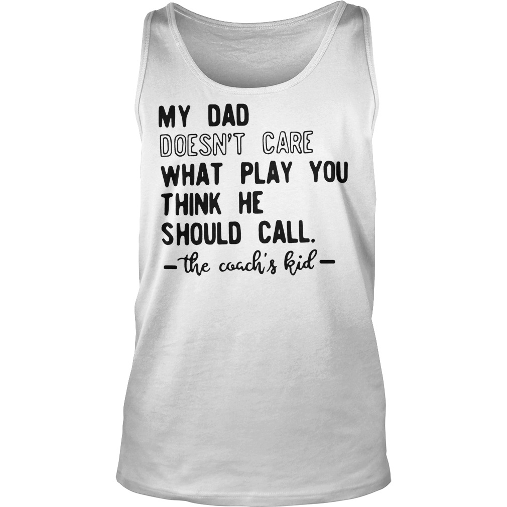 My Dad Doesn't Care What Play You Think He Should Call The Coachs Kid Tanktop