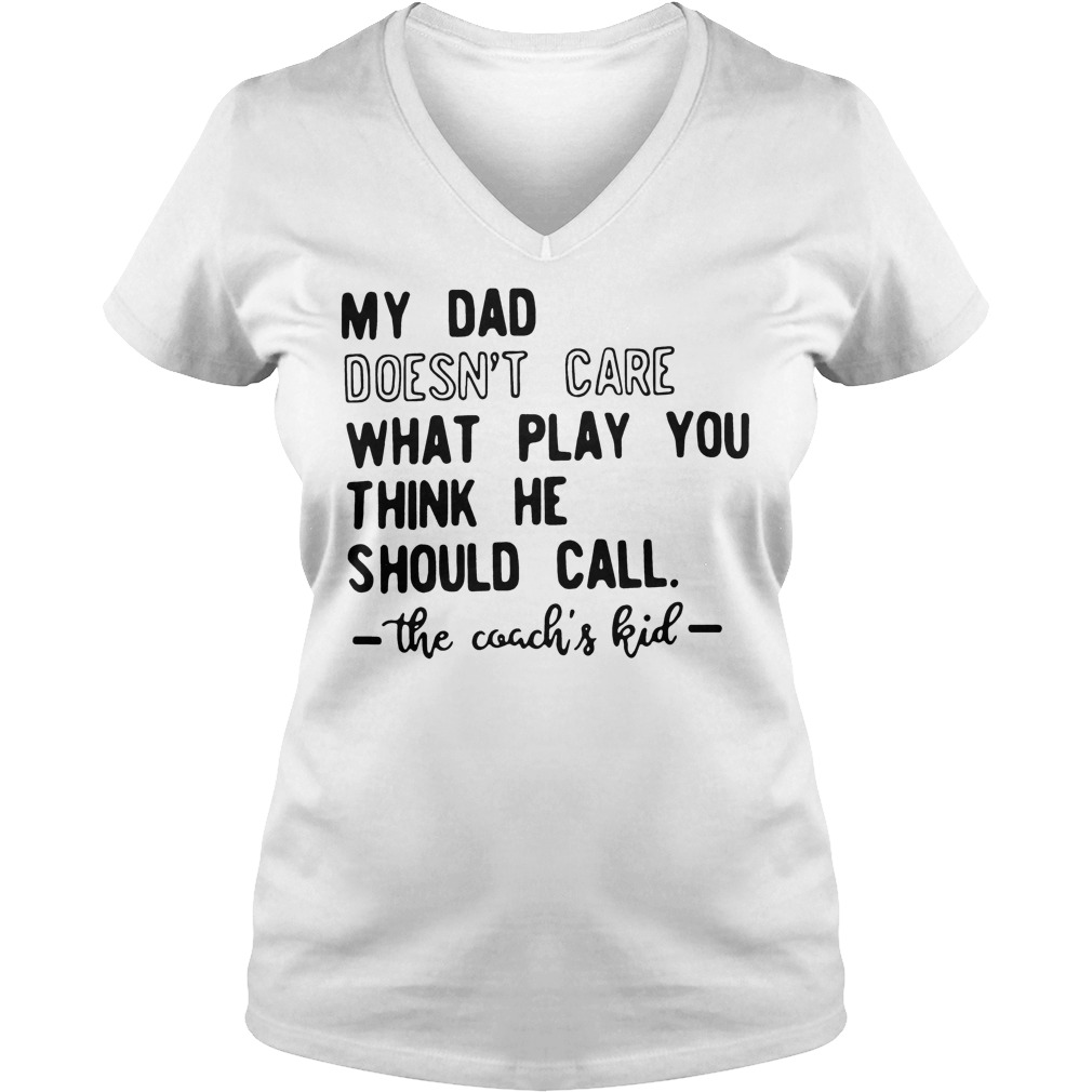 My Dad Doesn't Care What Play You Think He Should Call The Coachs Kid V Neck