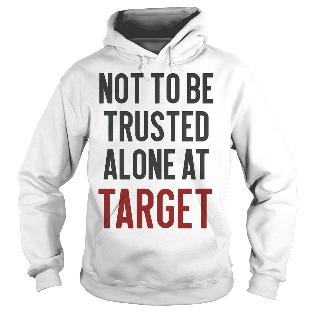 Not To Be Trusted Alone At Target Hoodie