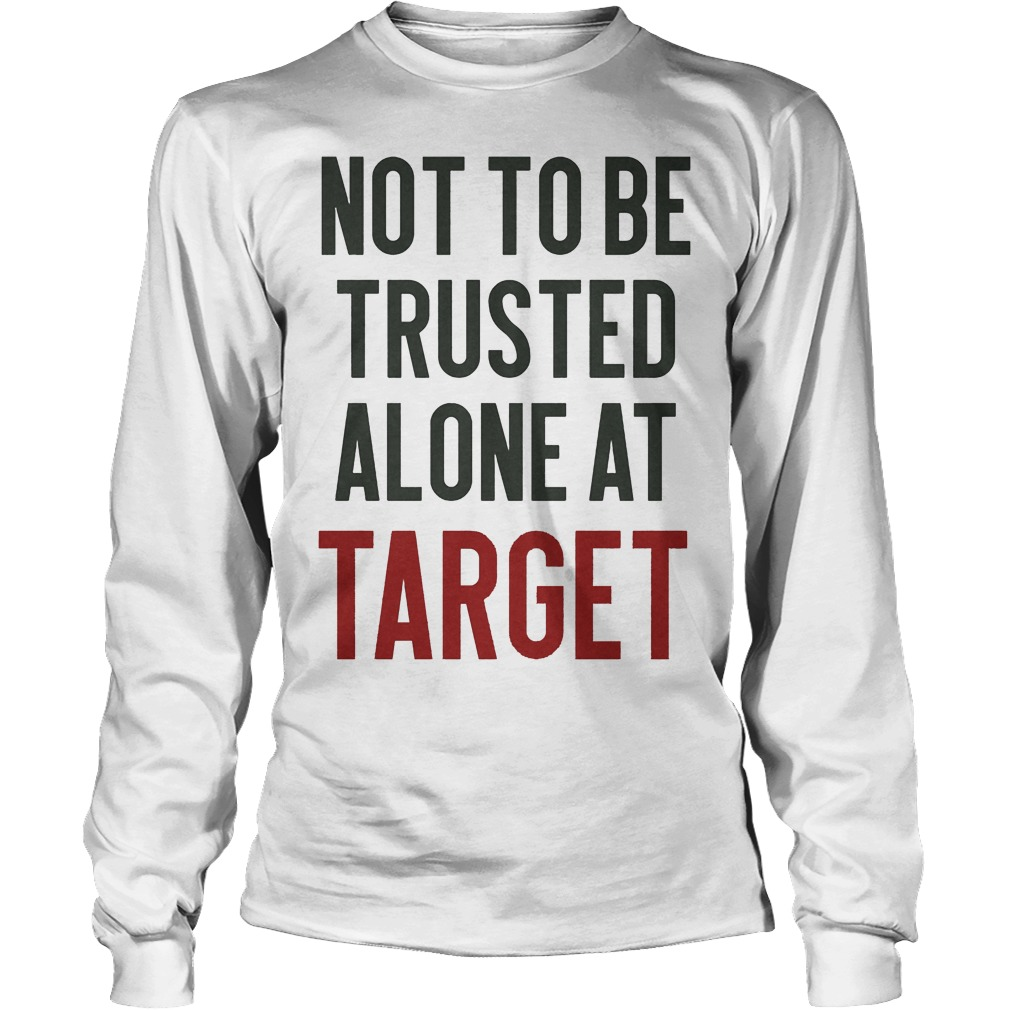 Not To Be Trusted Alone At Target Longsleeve