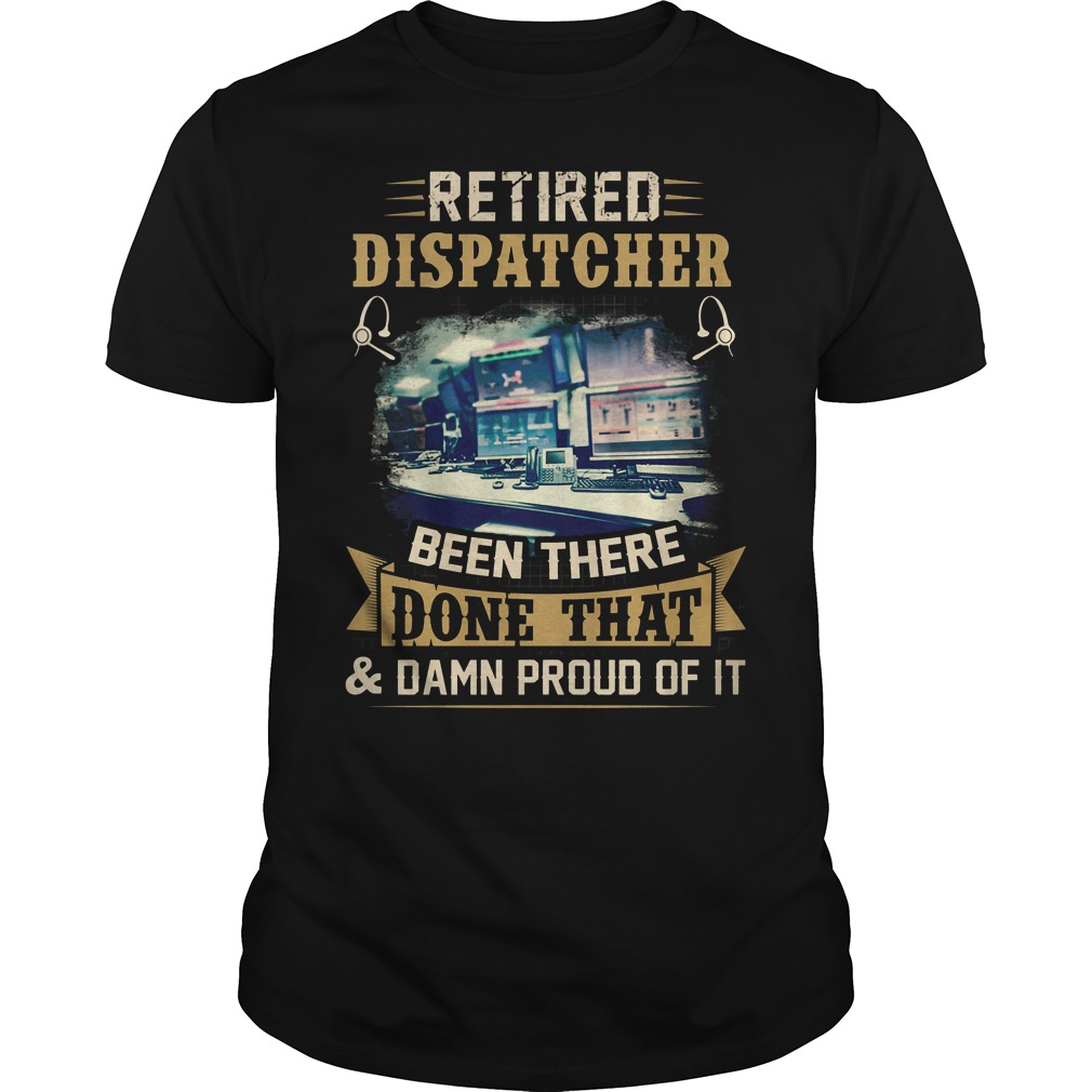 Retired Dispatcher Been There Done That T Shirt