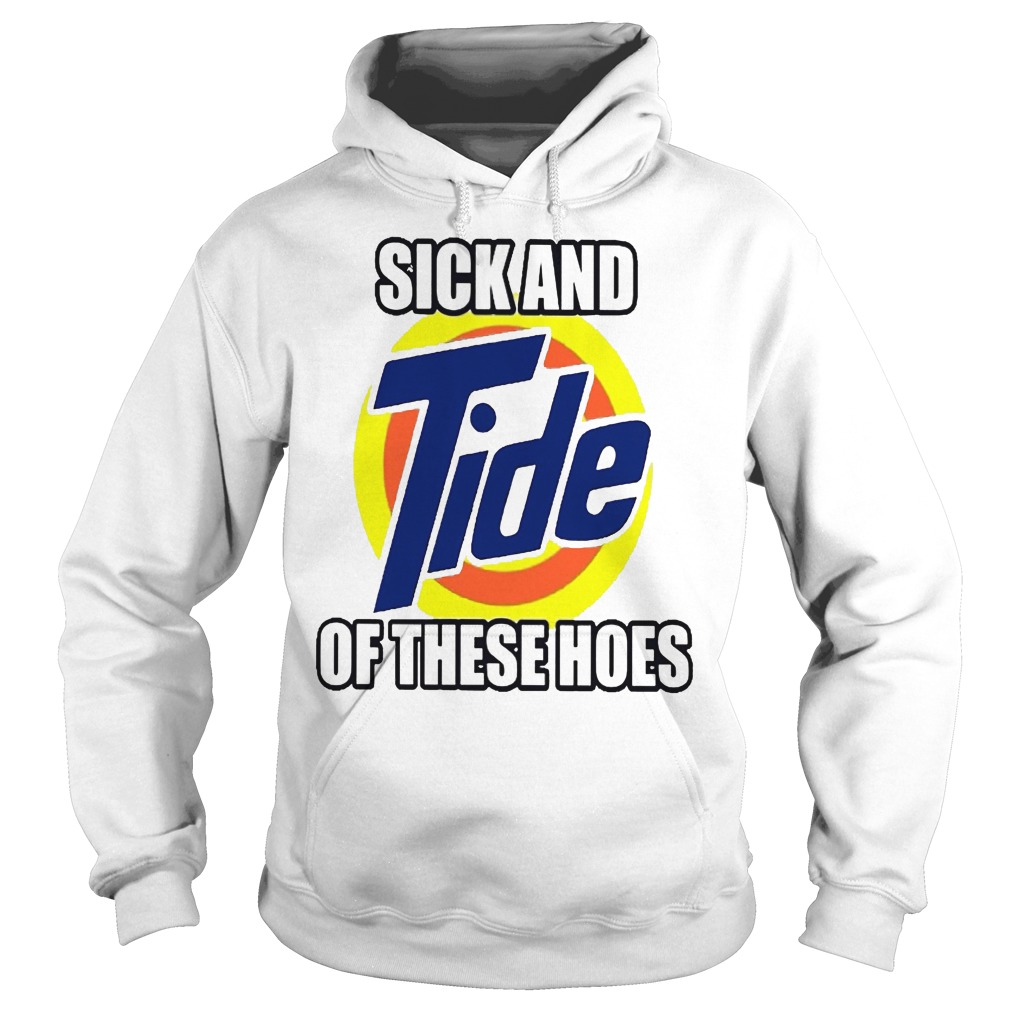 Sick And Tide Of These Hoes Hoodie