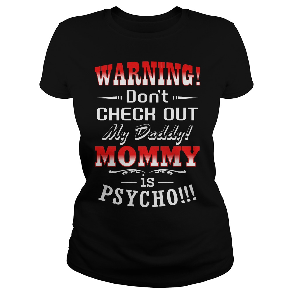 Warning Don't Check Out My Daddy Mommy Is Psycho Ladies