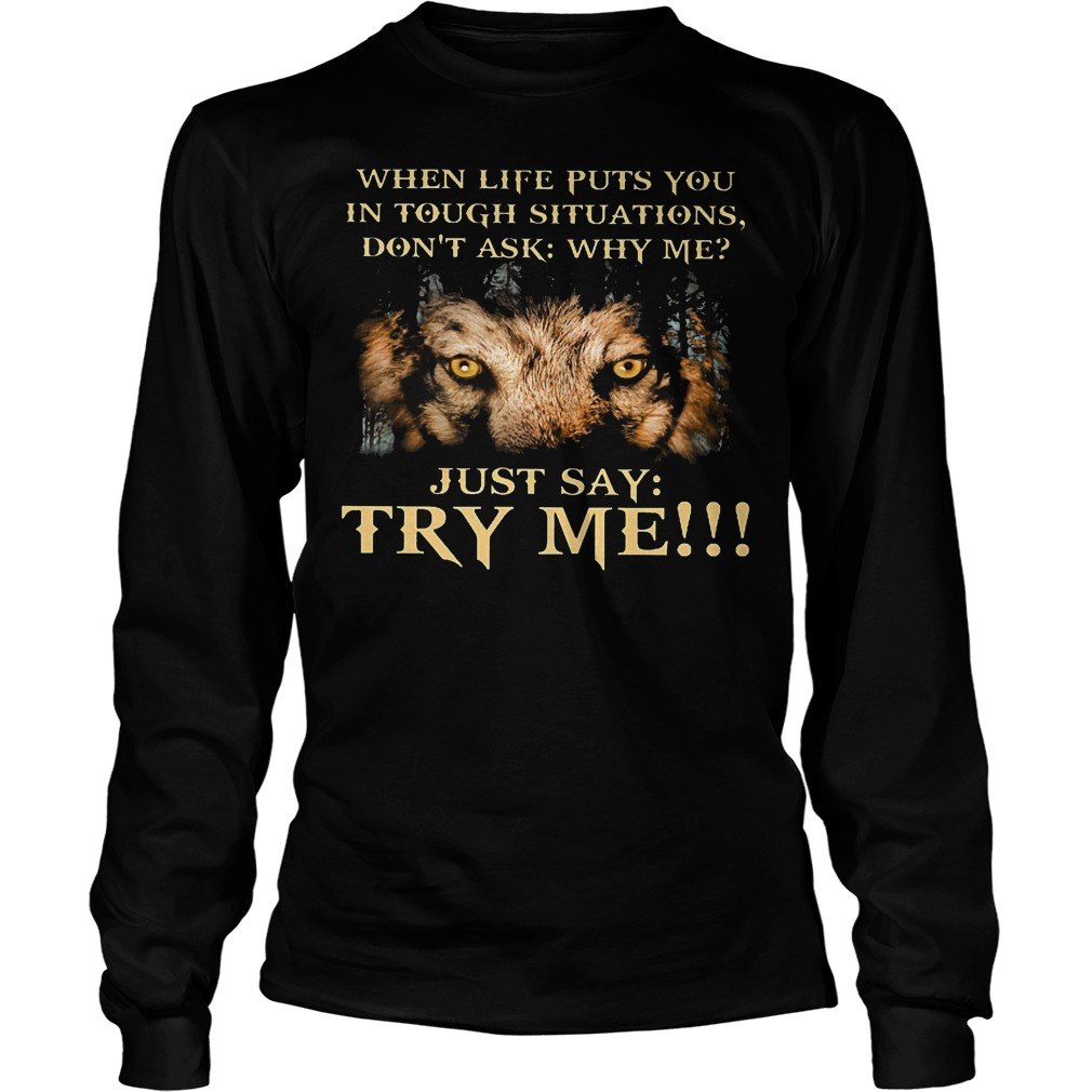 Wolf When Life Puts You In Tough Situations Just Say Try Me Longsleeve
