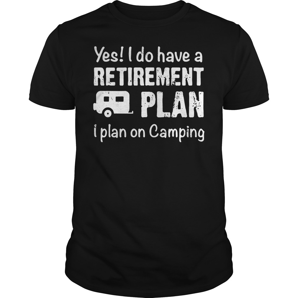 Yes I Do Have A Retirement Plan I Plan On Camping T Shirt