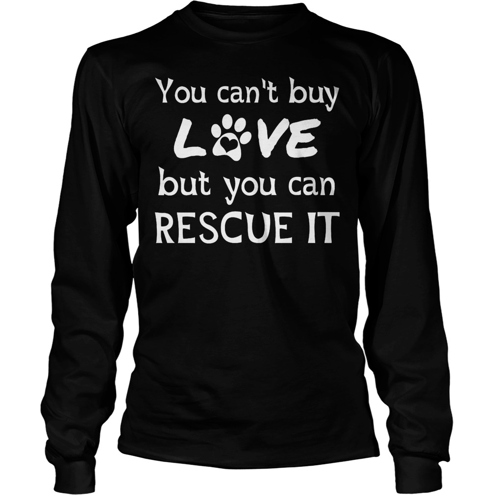 You Can't Buy Love But You Can Rescue It Longsleeve