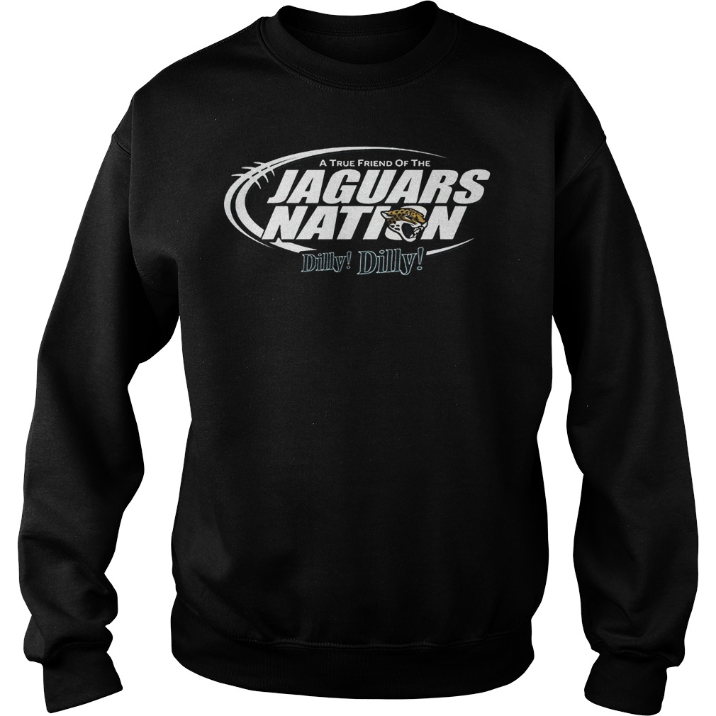 A True Friend Of The Jaguars Nation Dilly Dilly T-Shirt Sweat Shirt