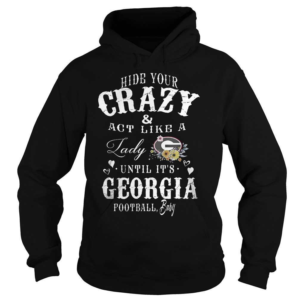 Hide Your Crazy And Act Like A Lady Until It Is Georgia T-Shirt Hoodie