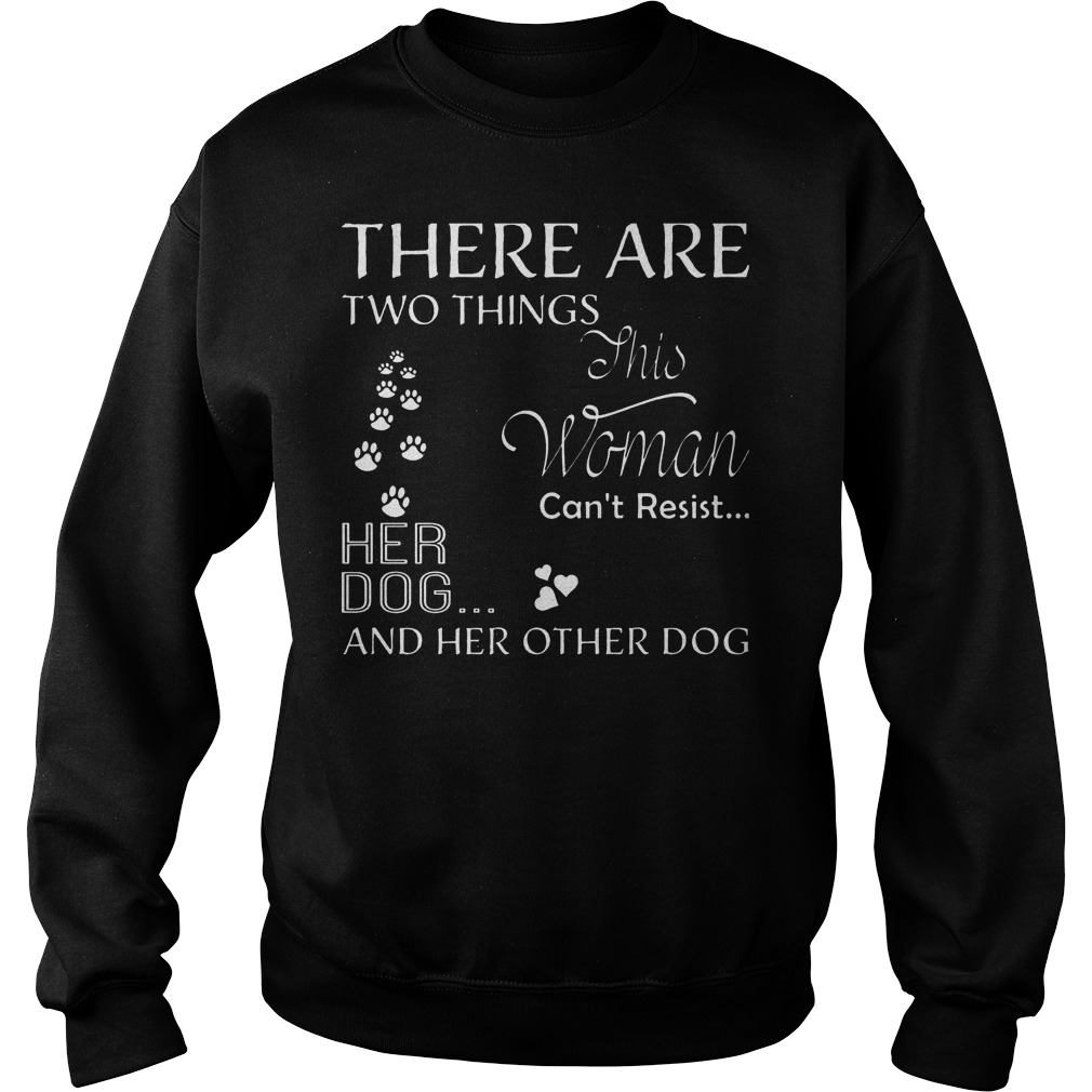 There Are Two Things This Woman Can't Resist Her Dog T-Shirt Sweatshirt Unisex