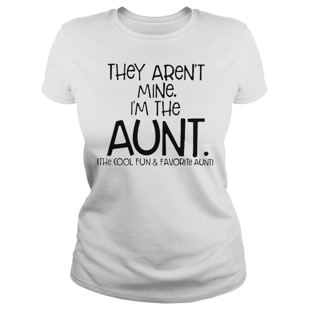 They Aren't Mine I'm The Aunt The Cool Fun And Davorite Aunt T-Shirt Classic Ladies Tee