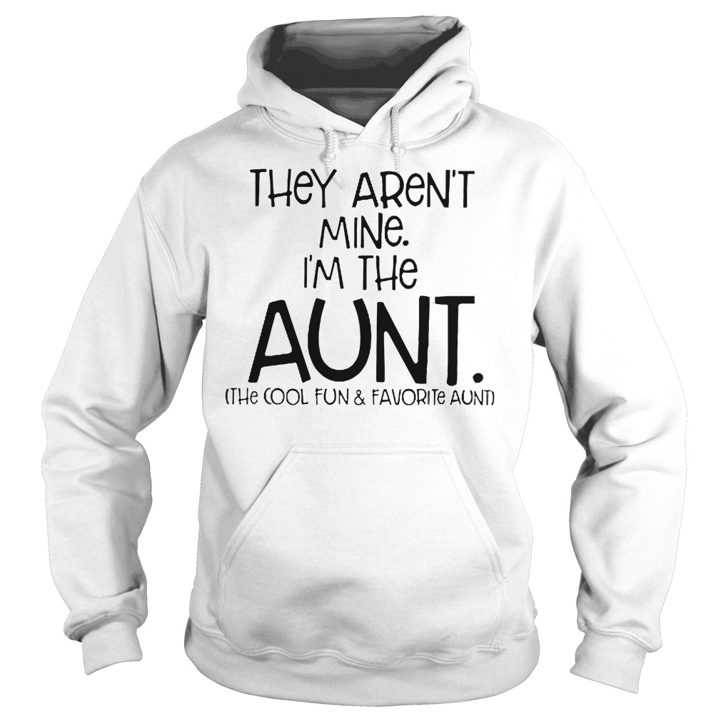They Aren't Mine I'm The Aunt The Cool Fun And Davorite Aunt T-Shirt Hoodie