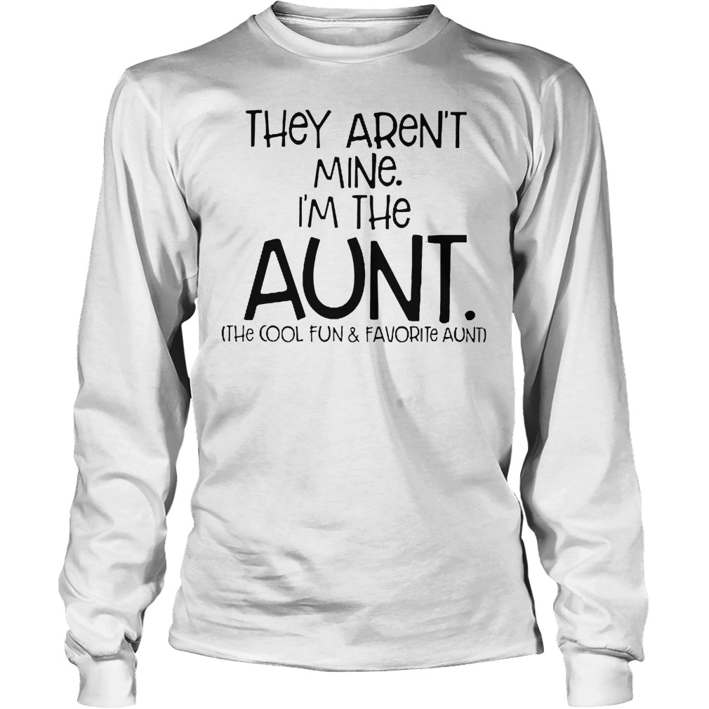 They Aren't Mine I'm The Aunt The Cool Fun And Davorite Aunt T-Shirt Longsleeve Tee Unisex