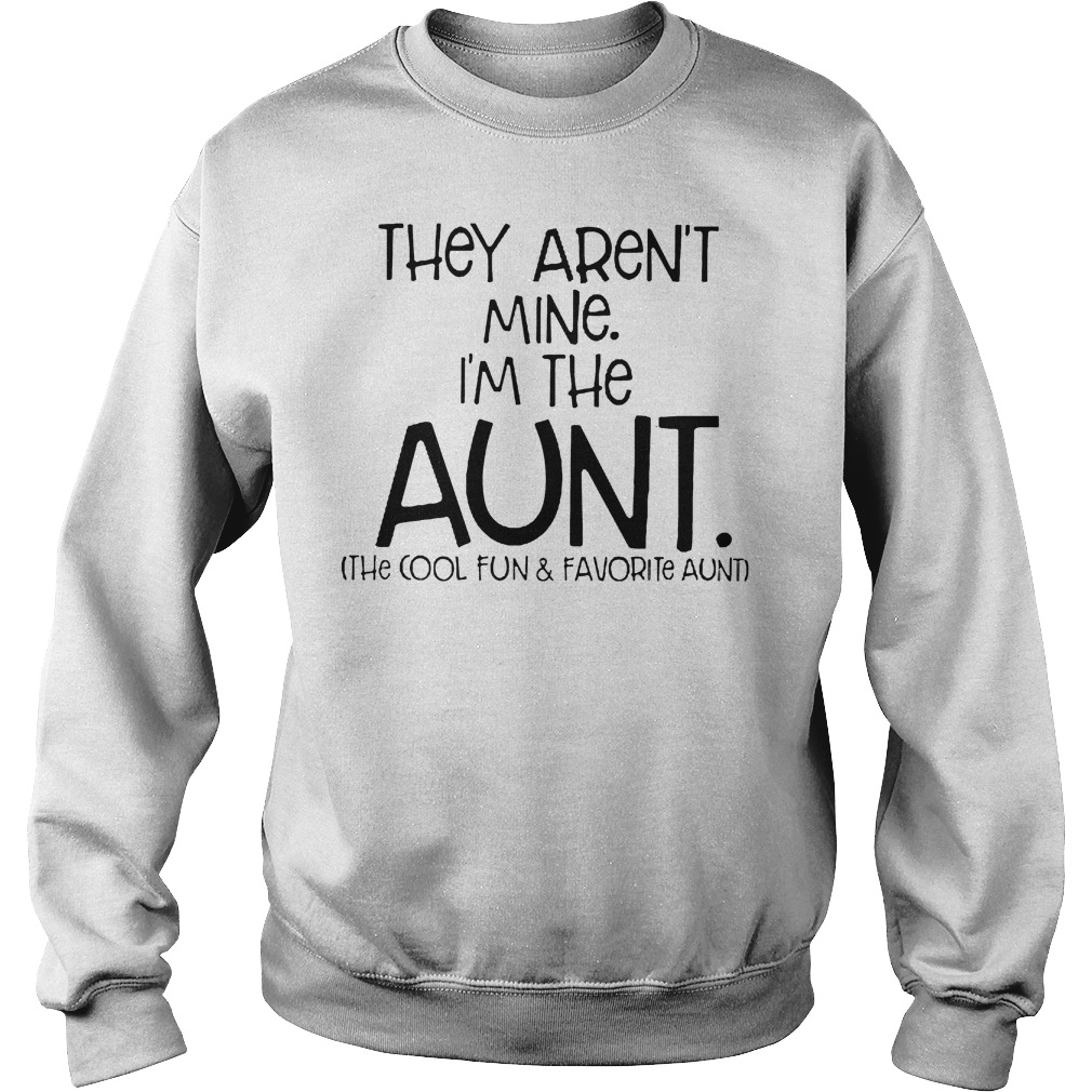 They Aren't Mine I'm The Aunt The Cool Fun And Davorite Aunt T-Shirt Sweatshirt Unisex