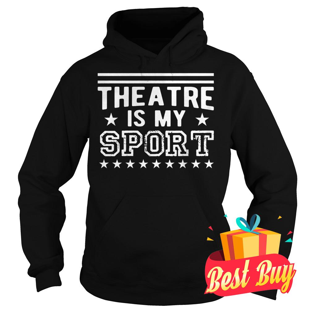 Best Price Theatre Is My Sport shirt Hoodie