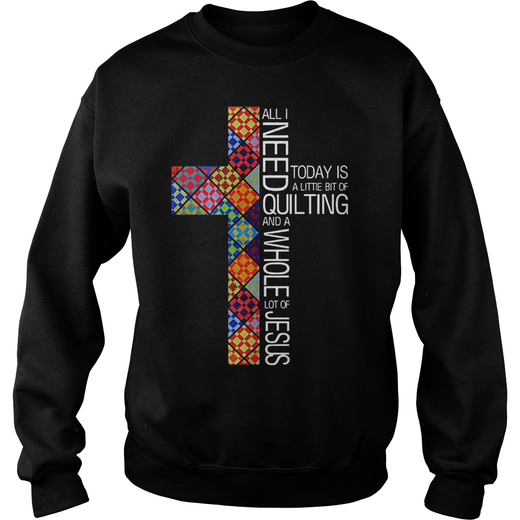 Greatest Jesus Cross All I Need To Day Is Quilting and Whole Lot Of Jesus Shirt Sweatshirt Unisex