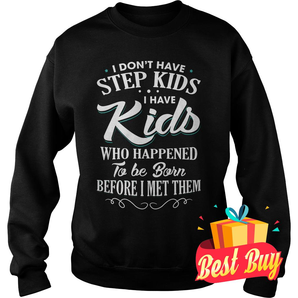 Official I don't have step kids i have kids who happened to be born before i met them Shirt Sweatshirt Unisex