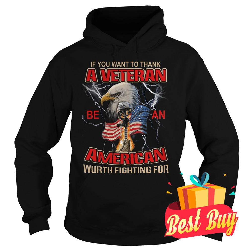 Official If you want to thank a veteran be an American worth fighting for shirt Hoodie