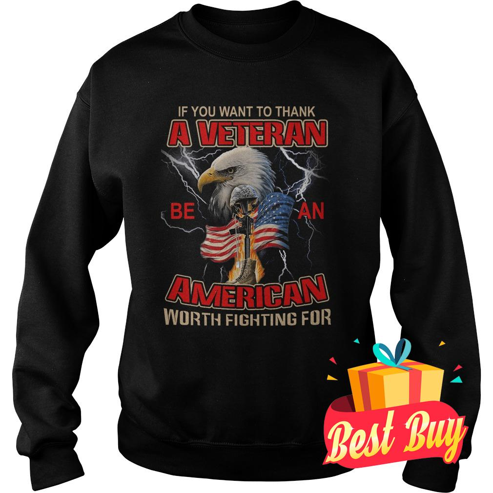Official If you want to thank a veteran be an American worth fighting for shirt Sweatshirt Unisex