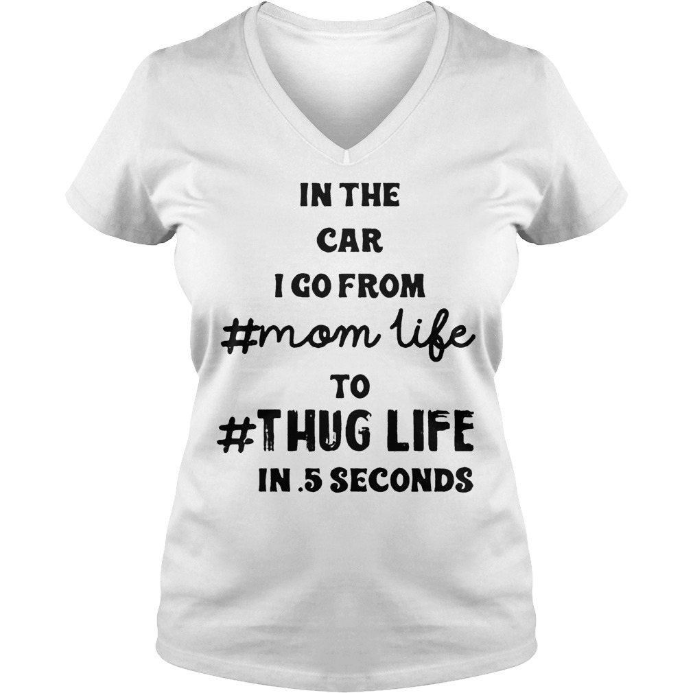Official In the car I go from mom life to thug life in 5 seconds shirt Ladies V-Neck