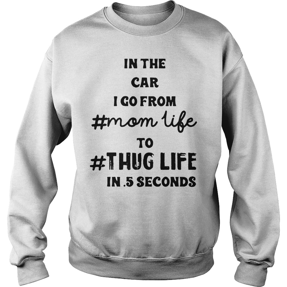 Official In the car I go from mom life to thug life in 5 seconds shirt Sweatshirt Unisex