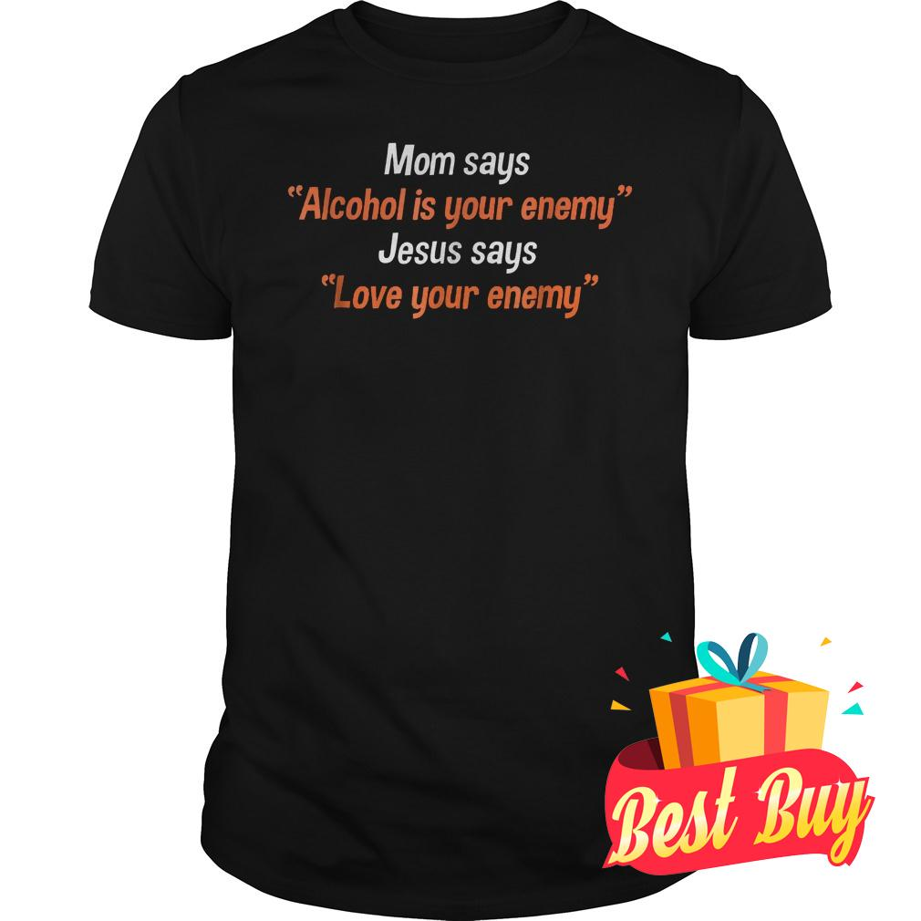 Official Mom says alcohol is your enemy Jesus says love your enemy Shirt