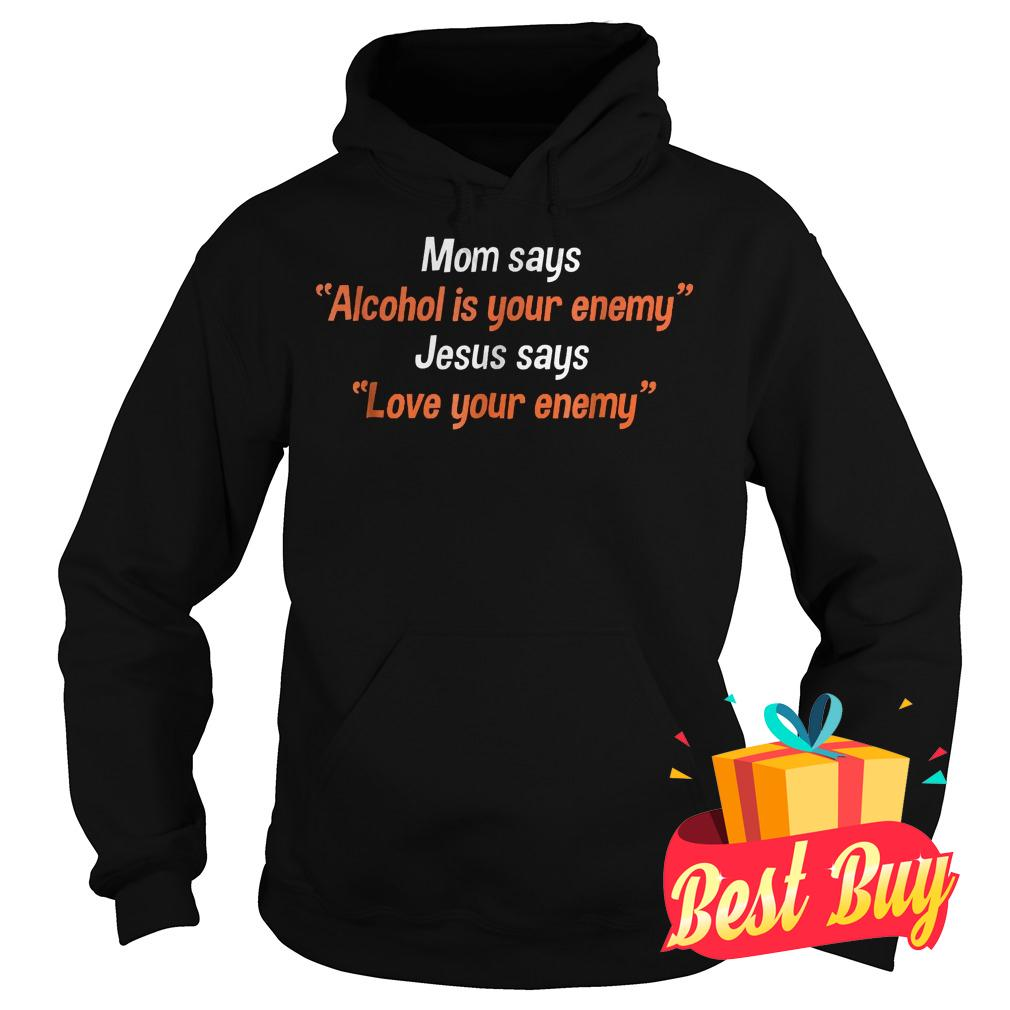 Official Mom says alcohol is your enemy Jesus says love your enemy Shirt Hoodie