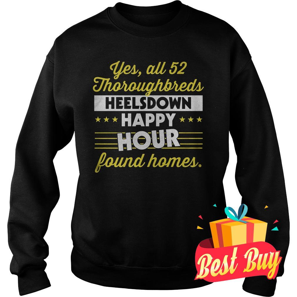 Official Yes All 52 Thoroughbreds Heelsdown Happy Hour Found Homes Shirt Sweatshirt Unisex