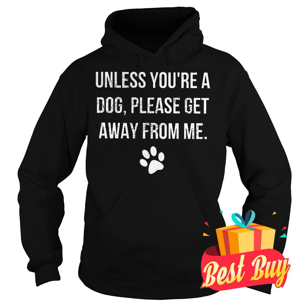 Premium Unless you're a dog please get away from me shirt Hoodie