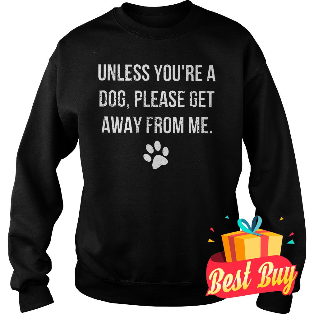 Premium Unless you're a dog please get away from me shirt Sweatshirt Unisex