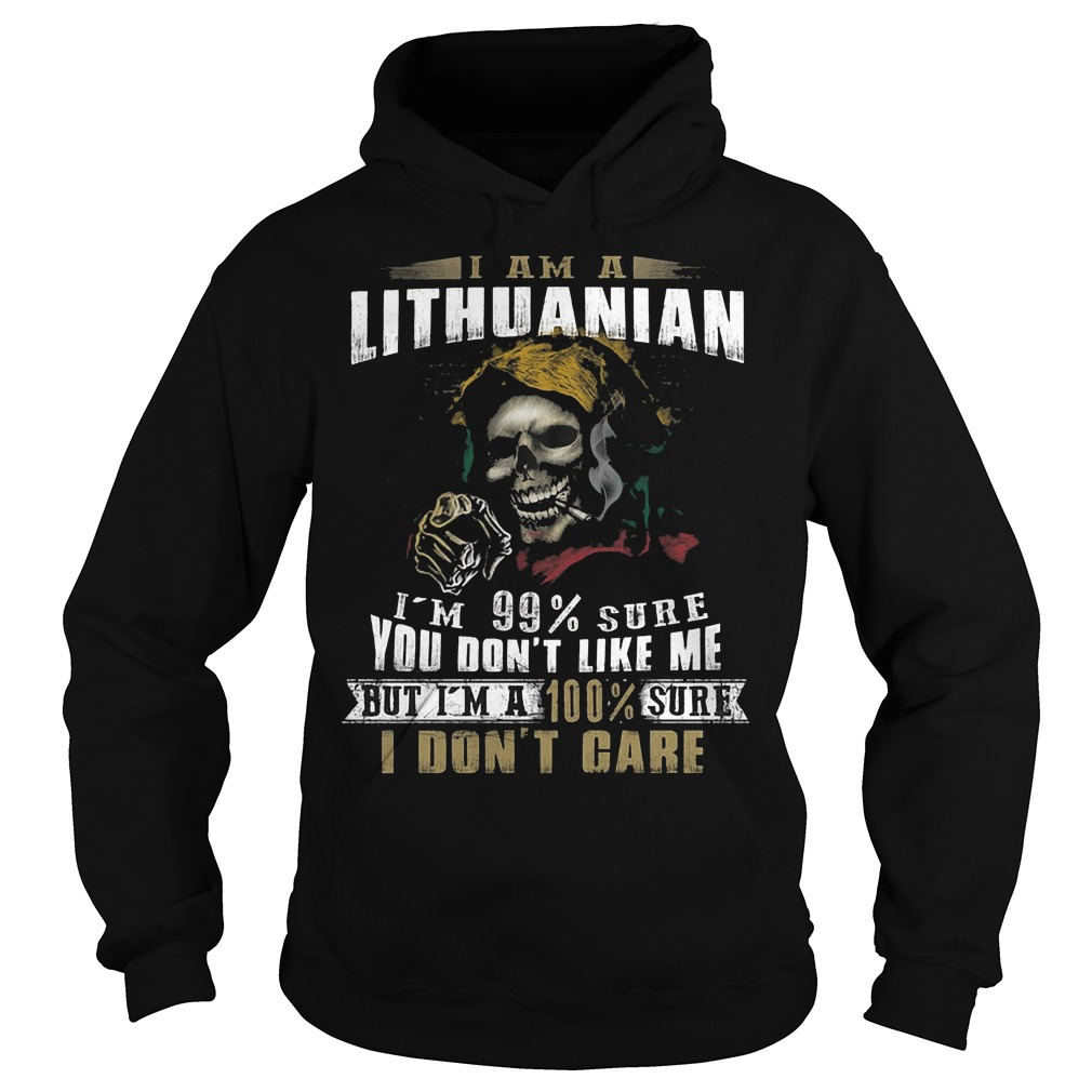 The Best I am a Lithuanian I'm 99 sure you don't like me but I'm a 100% sure I don't care shirt Hoodie