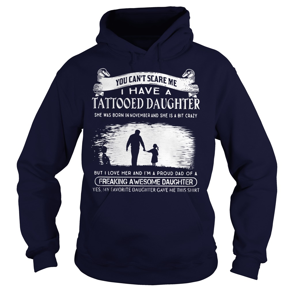 The Best Tattooed Daughter You Can't Scare Me I Have A Tattooed Daughter In November Freaking Awesome Daughter Shirt Hoodie