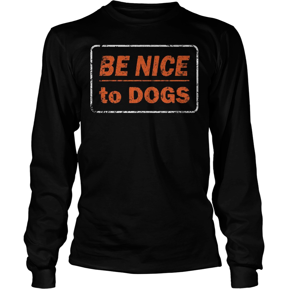 Be nice to dogs Shirt Longsleeve Tee Unisex