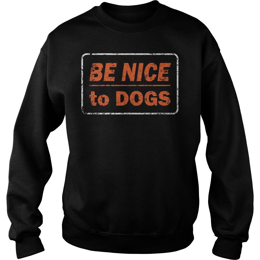 Be nice to dogs Shirt Sweatshirt Unisex