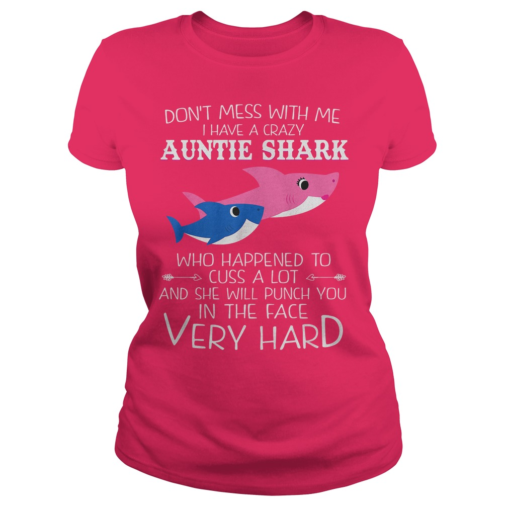 Don't Mess With Me I Have A Crazy Auntie Shark Who Happened To Cuss A Lot And She Will Punch You In The Face Very Hard Ladies Tee