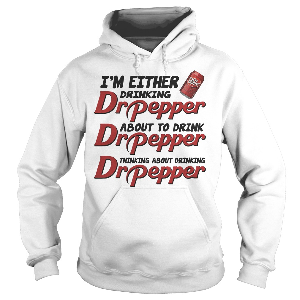 I'm either drinking Dr Pepper about to drink Dr Pepper Shirt Hoodie