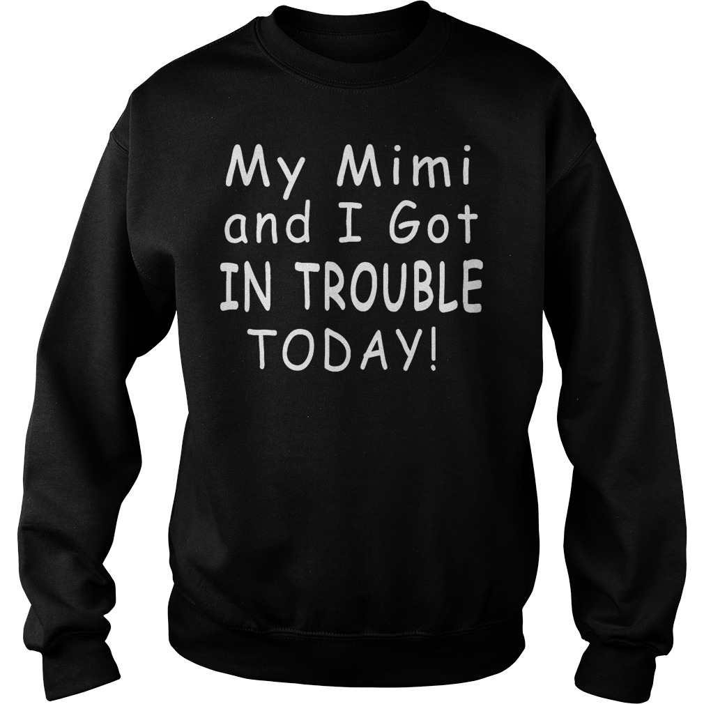 My mimi and i got in trouble today shirt Sweatshirt Unisex