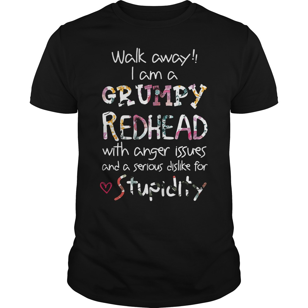 Walk away I am a Grumpy Redhead with anger issues and a serious dislike for stupidity Shirt