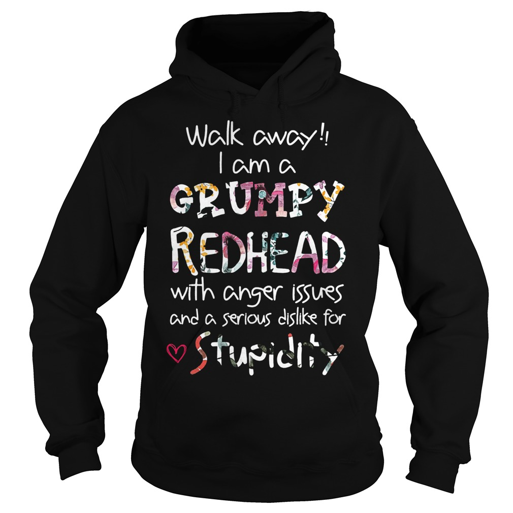 Walk away I am a Grumpy Redhead with anger issues and a serious dislike for stupidity Shirt Hoodie