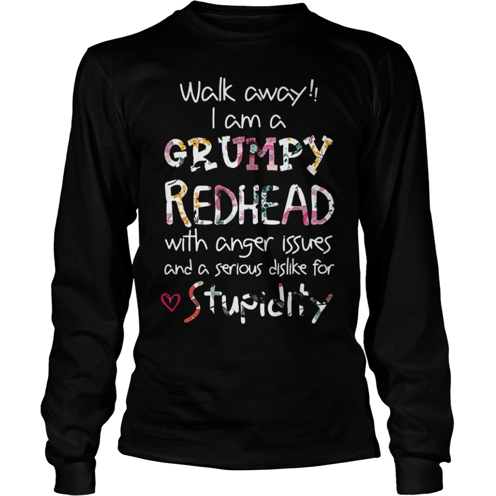 Walk away I am a Grumpy Redhead with anger issues and a serious dislike for stupidity Shirt Longsleeve Tee Unisex