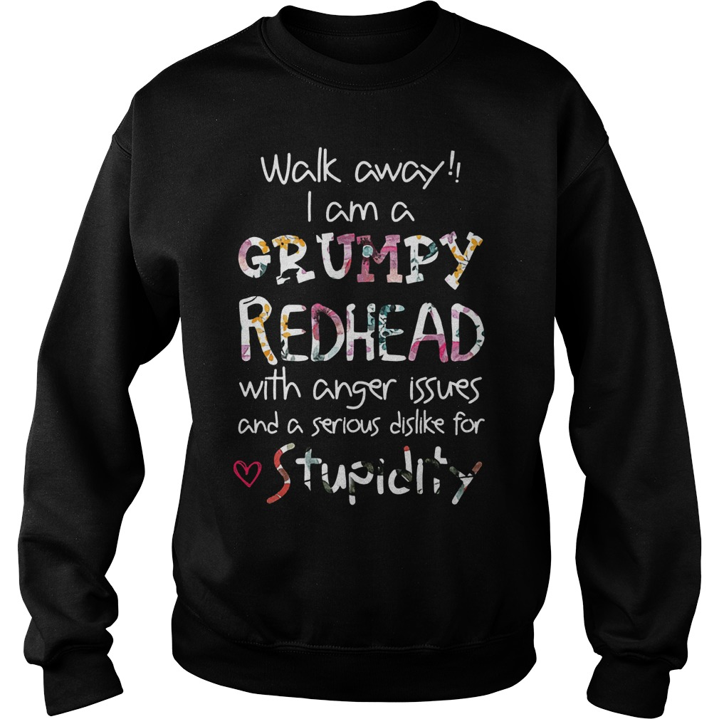 Walk away I am a Grumpy Redhead with anger issues and a serious dislike for stupidity Shirt Sweatshirt Unisex