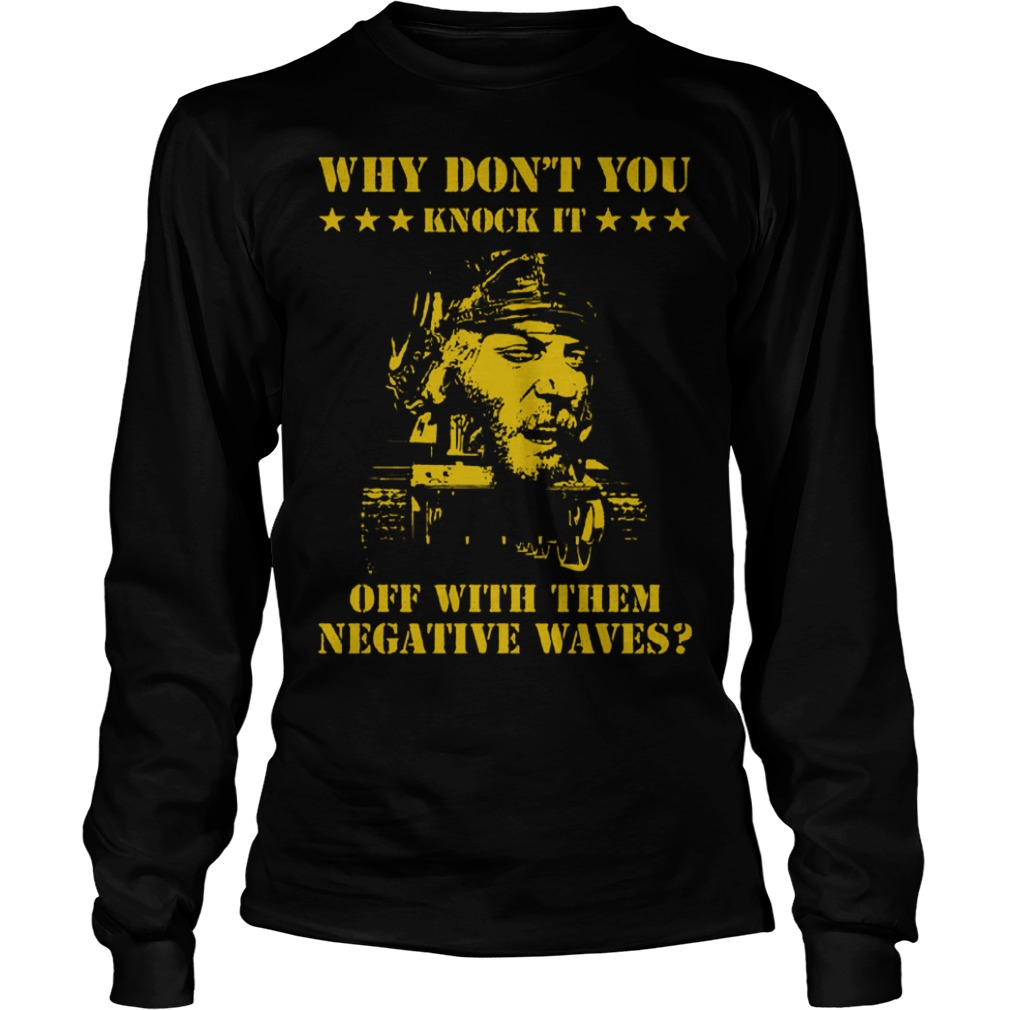 Why don't you knock it off with the negative waves Shirt Longsleeve Tee Unisex