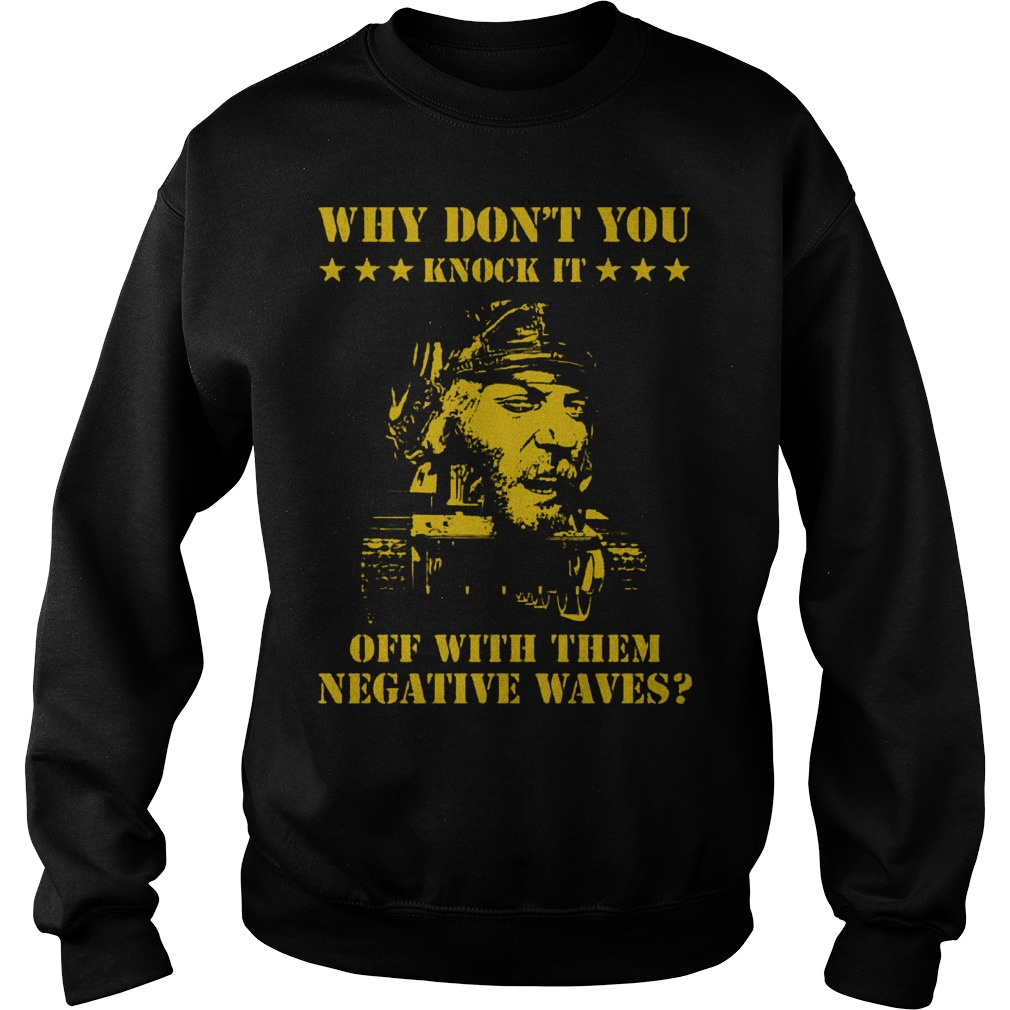Why don't you knock it off with the negative waves Shirt Sweatshirt Unisex