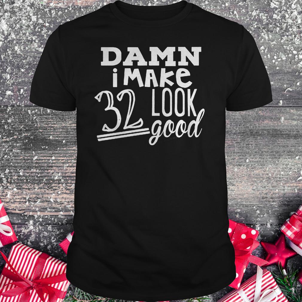 Damn i make 32 look good shirt