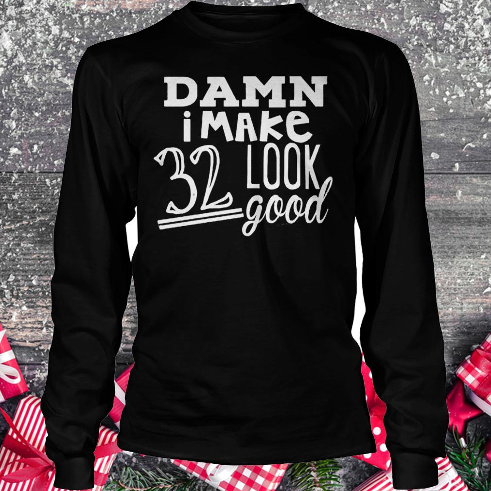 Damn i make 32 look good shirt Longsleeve Tee Unisex