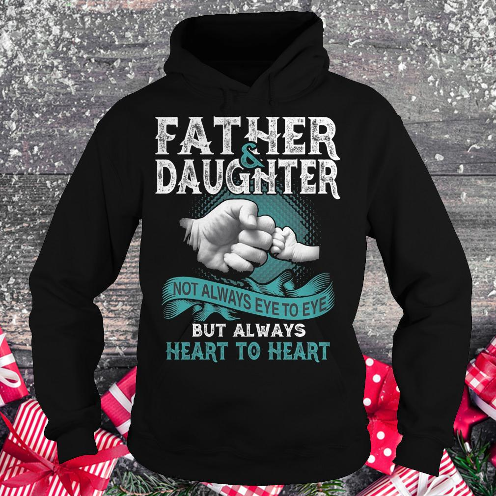 Father and daughter not always eye to eye but always heart to heart shirt Hoodie